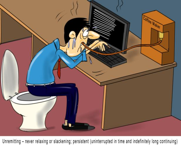 Unremitting – never relaxing or slackening persistent